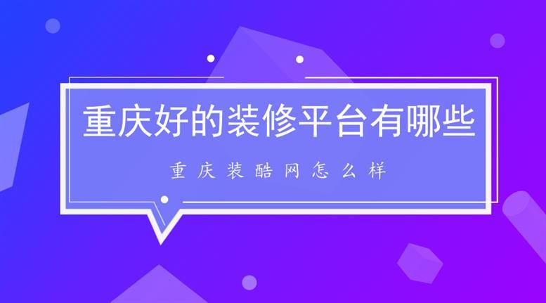 重庆好的装修服务平台网有哪些_重庆装酷网怎么样?