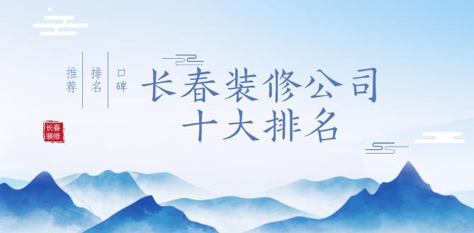 2019长春装修公司十大排名,口碑推荐