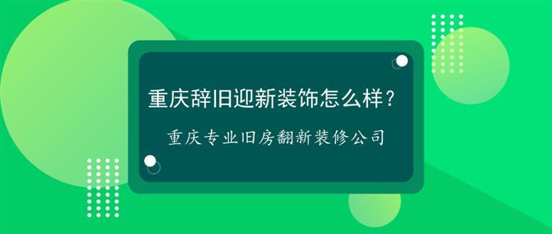 重庆辞旧迎新装饰怎么样?重庆专业旧房翻新装修公司
