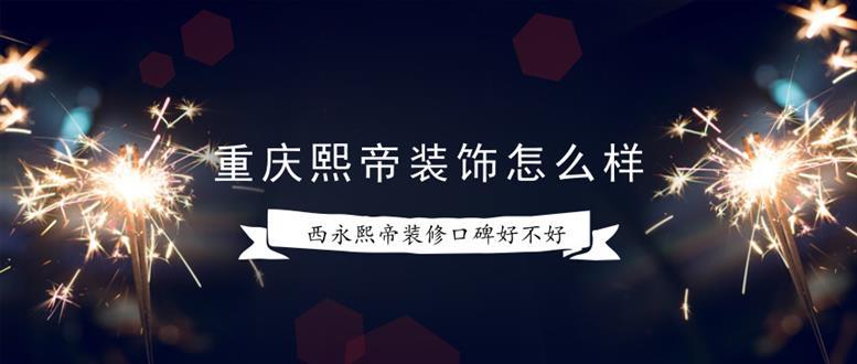 重庆熙帝装饰怎么样?西永熙帝装修口碑好不好?