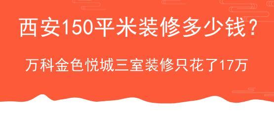 西安150平米装修多少钱?万科金色悦城三室装修只花了17万