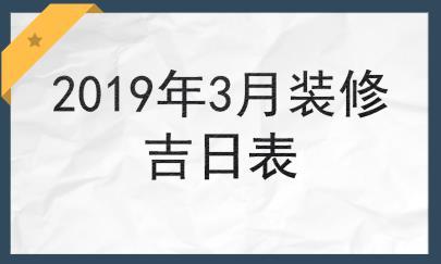 2019年3月哪些日子适合装修开工