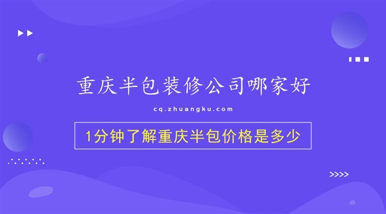 重庆半包装修公司哪家好-1分钟了解重庆半包价格是多少