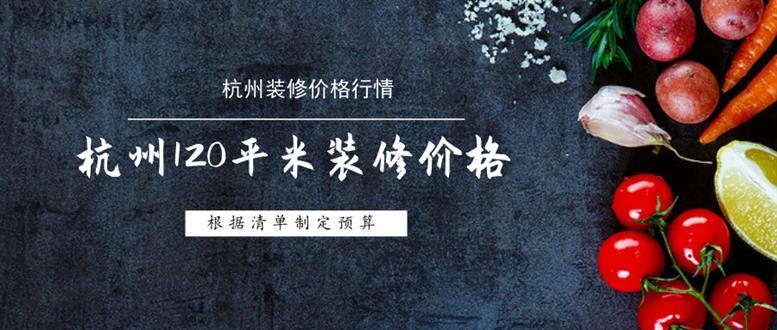 杭州120平米装修价格清单,预估杭州120平全包价格多少?