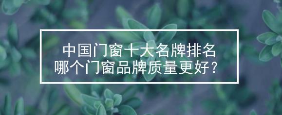 ?2019中国门窗十大名牌排名_哪个门窗品牌质量更好?