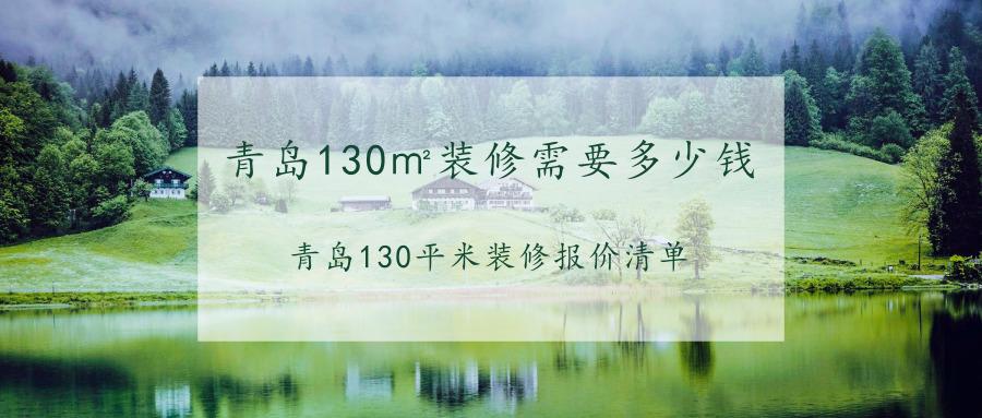 青岛130�O装修需要多少钱?青岛130平米装修报价清单