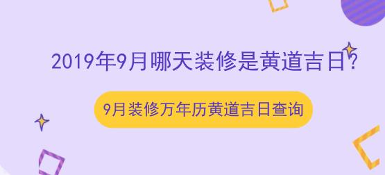 2019年9月哪天装修是黄道吉日?9月装修万年历黄道吉日查询