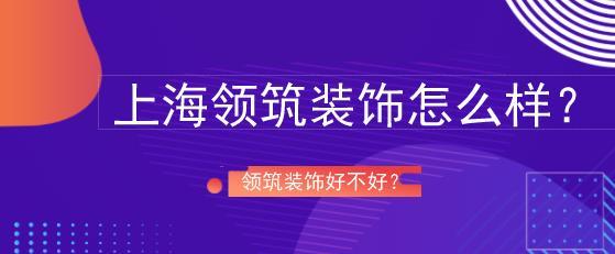 上海领筑装饰怎么样?领筑装饰好不好?