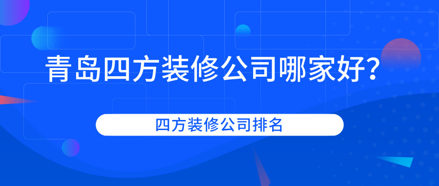 2019青岛四方区那些装修公司好_四方区装修公司排名
