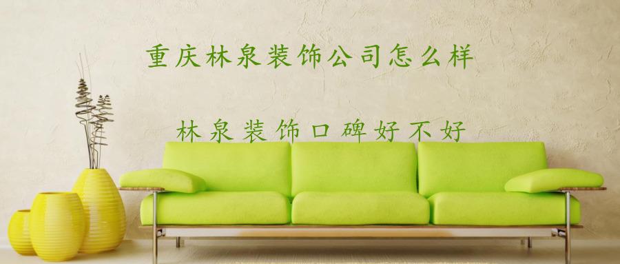 重庆林泉装饰公司怎么样?林泉装饰口碑好不好