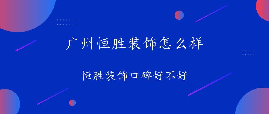 广州恒胜装饰怎么样?恒胜装饰口碑好不好
