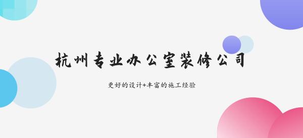 杭州专业办公室装修公司有哪些_办公室装修有哪些地方需要注意?