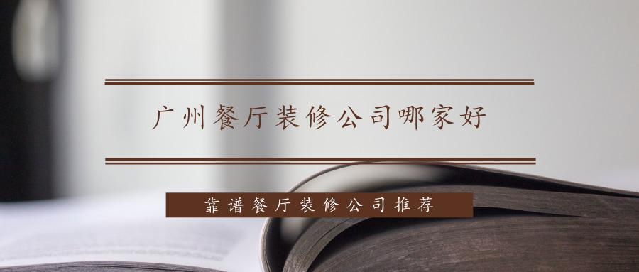 广州餐厅装修公司哪家好?靠谱餐厅装修公司推荐