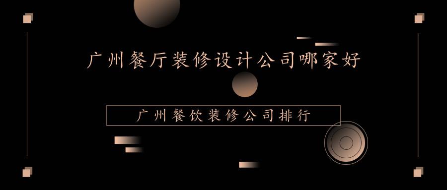 广州餐厅装修设计公司哪家好?广州餐饮装修公司排行