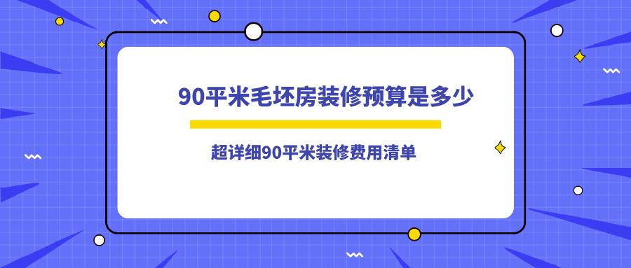 <b>90平</b>米毛坯房裝修預算是多少_超詳細<b>90平</b>米裝修費用清單