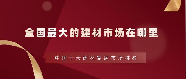 全國最大的建材市場在哪里,中國十大建材家居市場排名