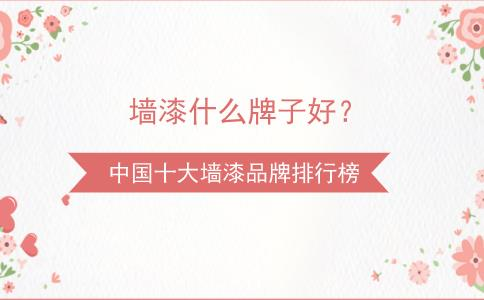 墻<b>漆</b>什么牌子<b>好</b>?中國十大墻<b>漆</b>品牌排行榜_含價格