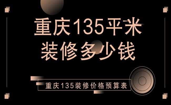重庆135平米装修多少钱?重庆135平装修价格预算表