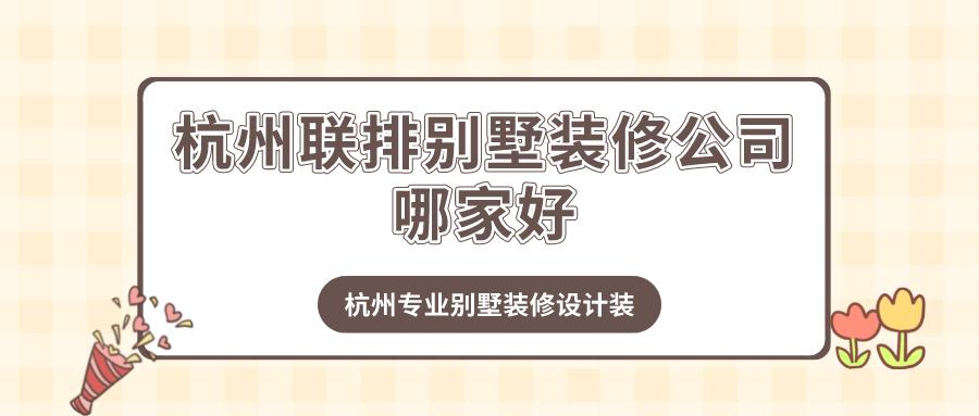 杭州联排别墅装修公司哪家好?杭州专业别墅装修设计装企推荐