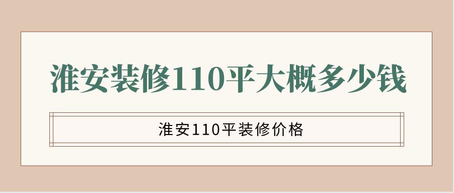 淮安装修110平大概多少钱?淮安110平装修价格